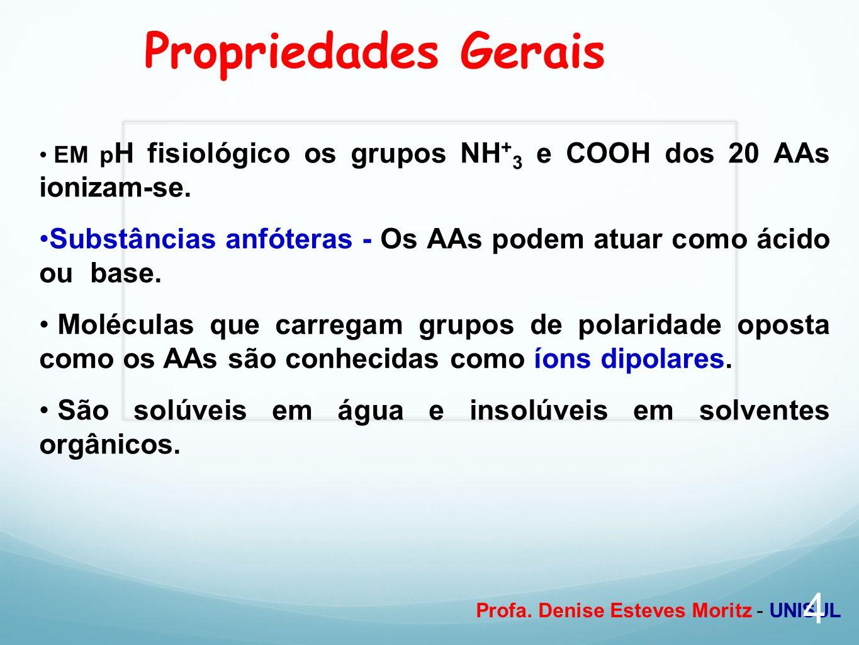 Profa. Denise Esteves Moritz - UNISUL Propriedades Gerais EM p H fisiológico os grupos NH + 3 e COOH dos 20 AAs ionizam-se. Substâncias anfóteras - Os