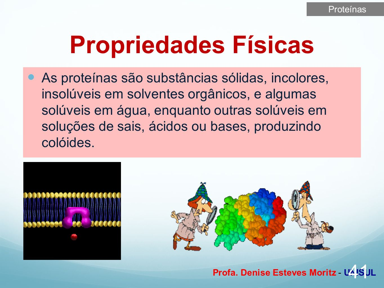 Profa. Denise Esteves Moritz - UNISUL Propriedades Físicas As proteínas são substâncias sólidas, incolores, insolúveis em solventes orgânicos, e algum