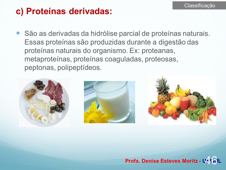 Profa. Denise Esteves Moritz - UNISUL c) Proteínas derivadas: São as derivadas da hidrólise parcial de proteínas naturais. Essas proteínas são produzi