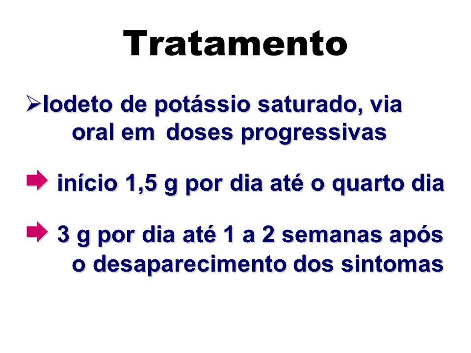 Tratamento Iodeto de potássio saturado, via oral em doses progressivas Iodeto de potássio saturado, via oral em doses progressivas início 1,5 g por di