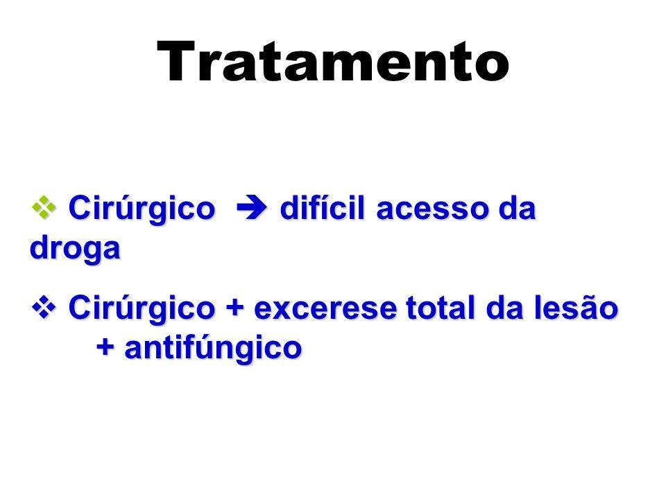 Tratamento Cirúrgico difícil acesso da droga Cirúrgico difícil acesso da droga Cirúrgico + excerese total da lesão + antifúngico Cirúrgico + excerese
