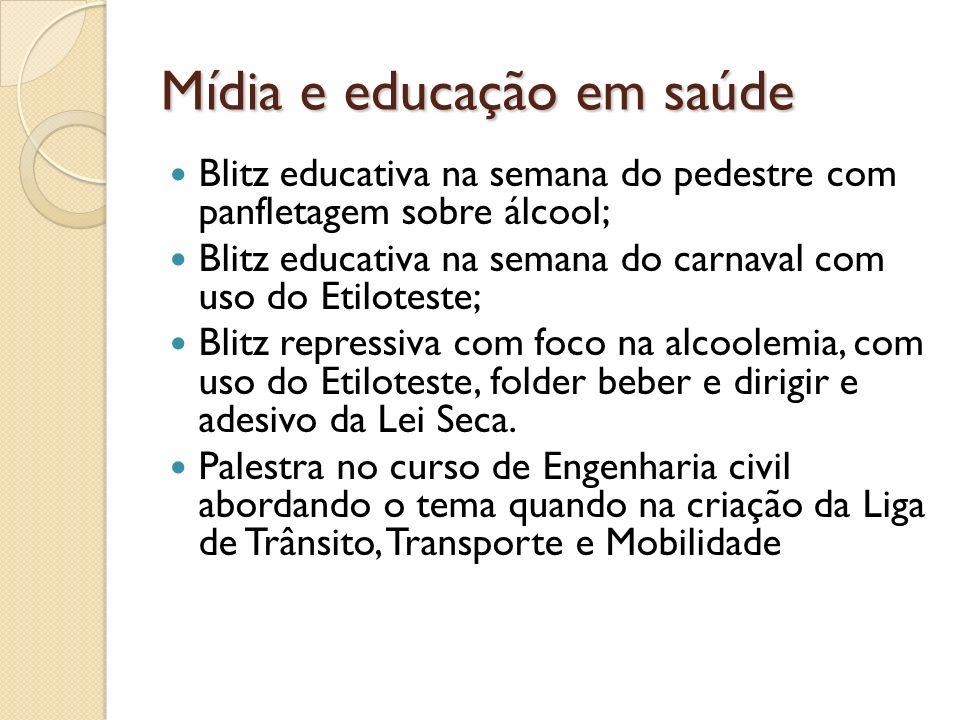 Mídia e educação em saúde Blitz educativa na semana do pedestre com panfletagem sobre álcool; Blitz educativa na semana do carnaval com uso do Etilote