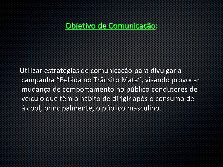 Objetivo de Comunicação: Utilizar estratégias de comunicação para divulgar a campanha Bebida no Trânsito Mata, visando provocar mudança de comportamen