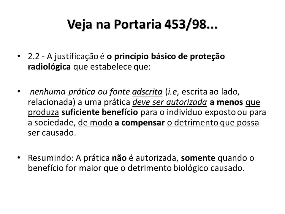Veja na Portaria 453/98... 2.2 - A justificação é o princípio básico de proteção radiológica que estabelece que: nenhuma prática ou fonte adscrita ads