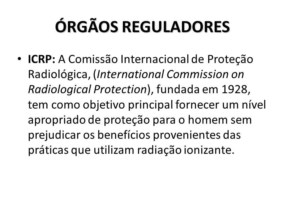 ÓRGÃOS REGULADORES ICRP: A Comissão Internacional de Proteção Radiológica, (International Commission on Radiological Protection), fundada em 1928, tem