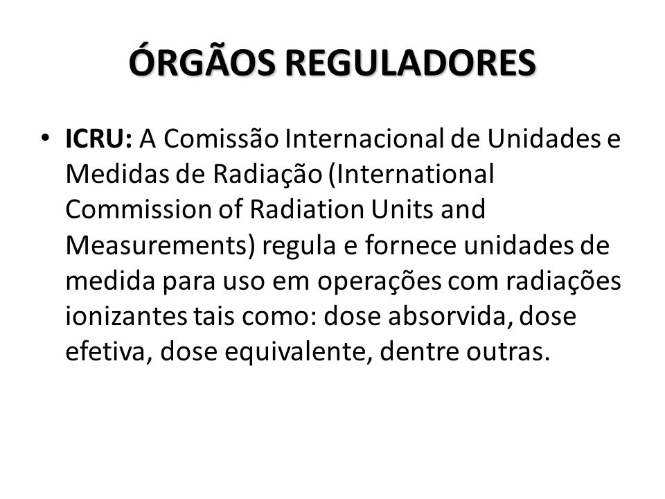 ÓRGÃOS REGULADORES ICRU: A Comissão Internacional de Unidades e Medidas de Radiação (International Commission of Radiation Units and Measurements) reg