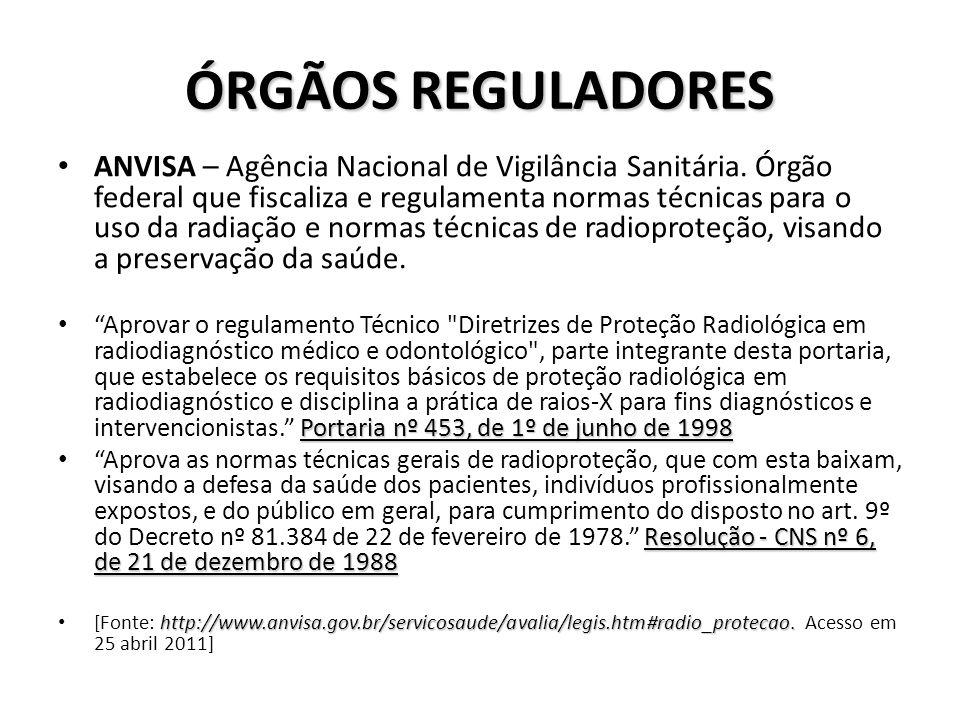 ÓRGÃOS REGULADORES ANVISA – Agência Nacional de Vigilância Sanitária. Órgão federal que fiscaliza e regulamenta normas técnicas para o uso da radiação