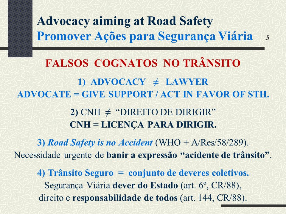 Advocacy aiming at Road Safety Promover Ações para Segurança Viária 3 FALSOS COGNATOS NO TRÂNSITO 1) ADVOCACY LAWYER ADVOCATE = GIVE SUPPORT / ACT IN FAVOR OF STH.