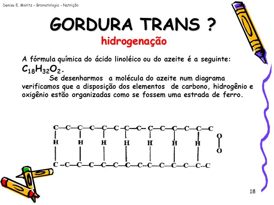 Denise E. Moritz – Bromatologia - Nutrição 18 GORDURA TRANS ? hidrogenação A fórmula química do ácido linoléico ou do azeite é a seguinte: C 18 H 32 O