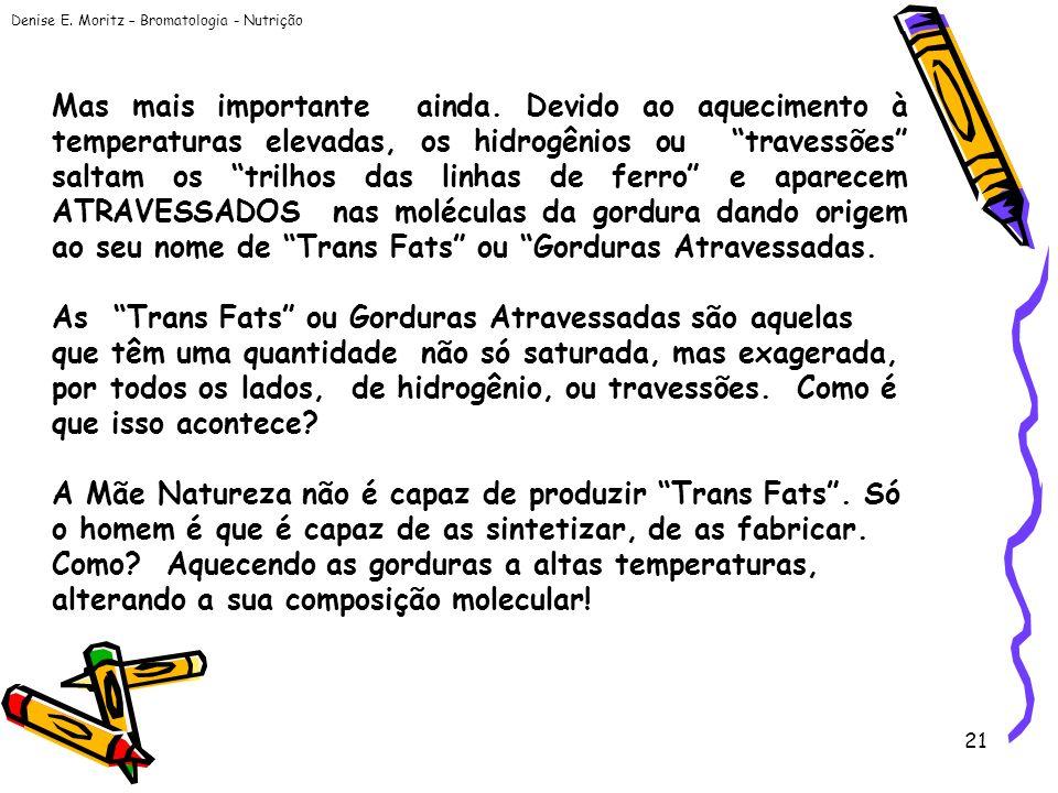 Denise E. Moritz – Bromatologia - Nutrição 21 Mas mais importante ainda. Devido ao aquecimento à temperaturas elevadas, os hidrogênios ou travessões s