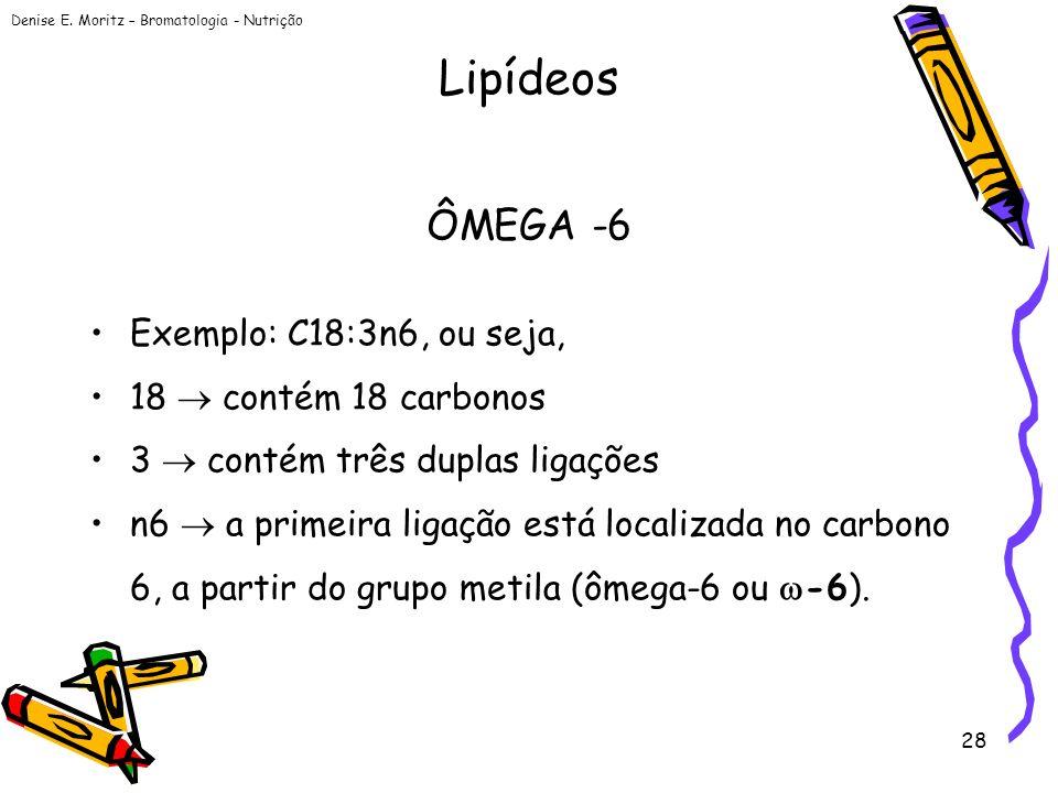 Denise E. Moritz – Bromatologia - Nutrição 28 ÔMEGA -6 Exemplo: C18:3n6, ou seja, 18 contém 18 carbonos 3 contém três duplas ligações n6 a primeira li