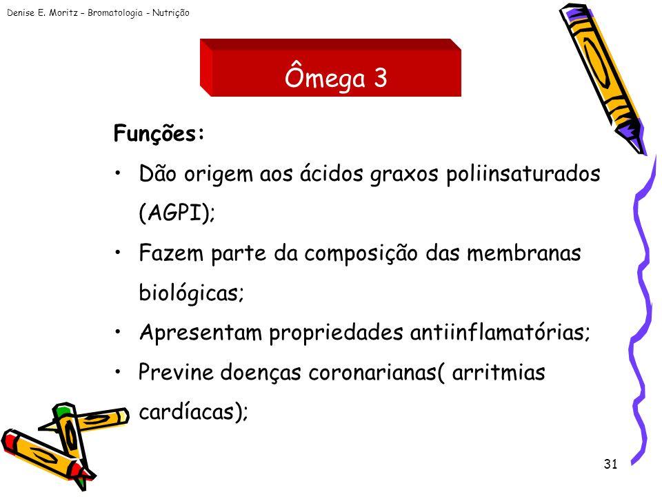 Denise E. Moritz – Bromatologia - Nutrição 31 Ômega 3 Funções: Dão origem aos ácidos graxos poliinsaturados (AGPI); Fazem parte da composição das memb