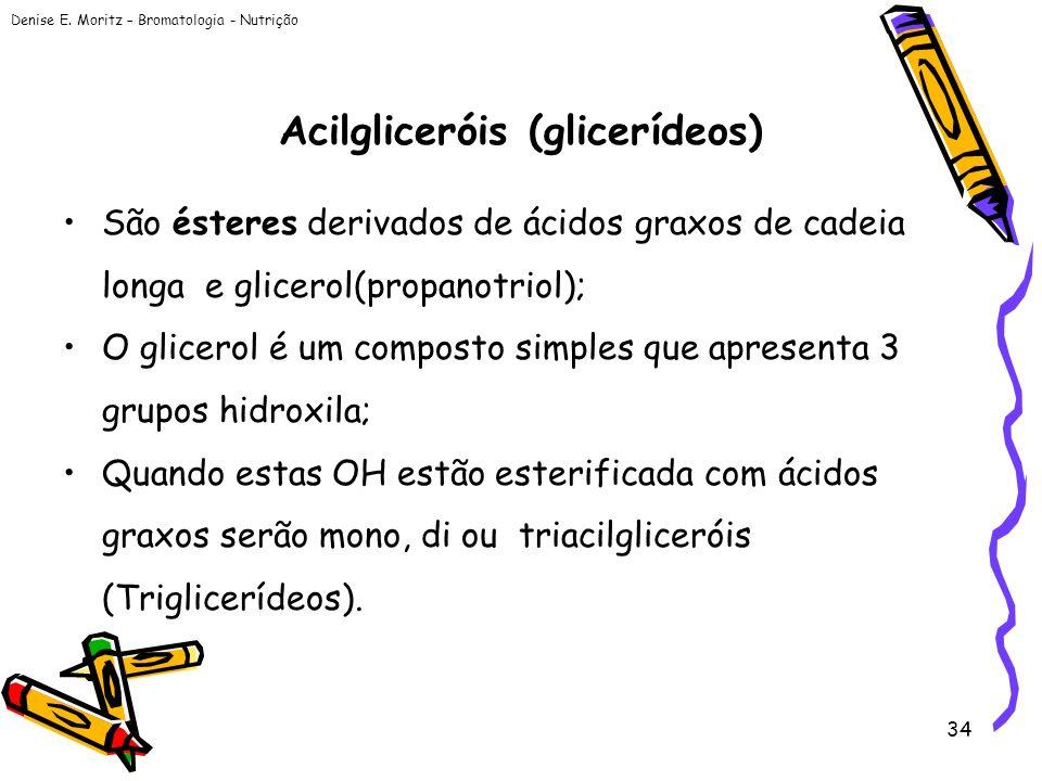 Denise E. Moritz – Bromatologia - Nutrição 34 Acilgliceróis (glicerídeos) São ésteres derivados de ácidos graxos de cadeia longa e glicerol(propanotri