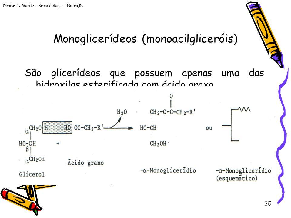 Denise E. Moritz – Bromatologia - Nutrição 35 Monoglicerídeos (monoacilgliceróis) São glicerídeos que possuem apenas uma das hidroxilas esterificada c