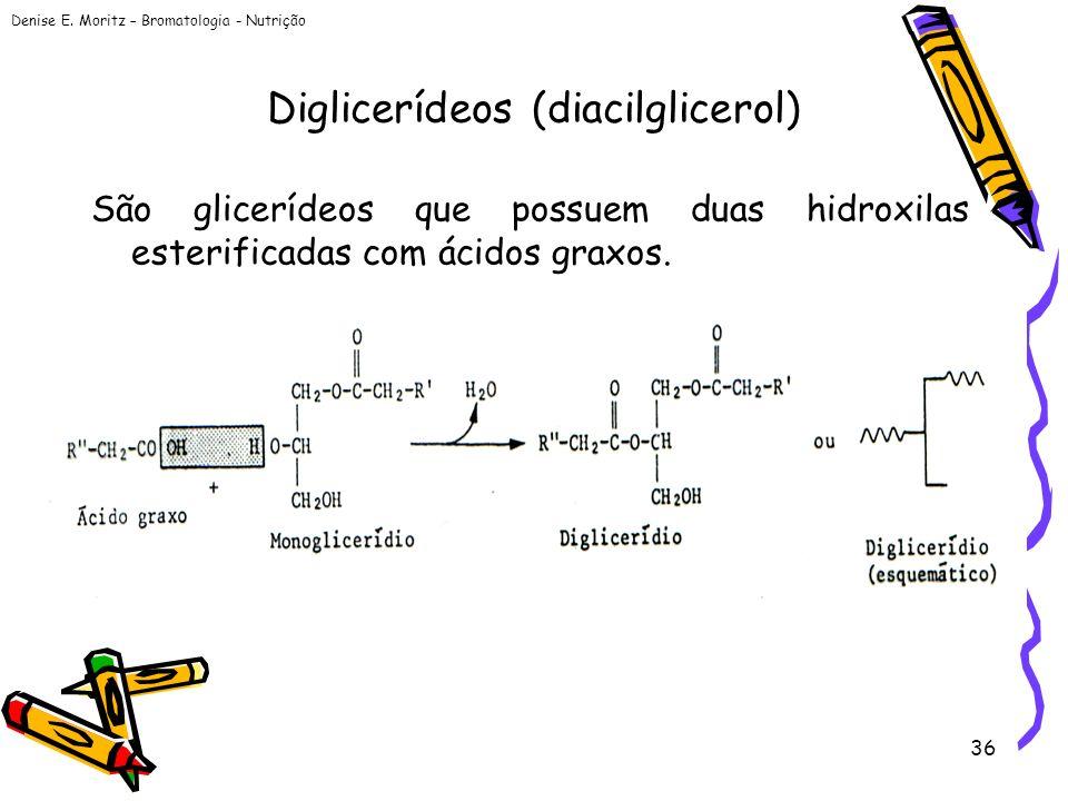 Denise E. Moritz – Bromatologia - Nutrição 36 Diglicerídeos (diacilglicerol) São glicerídeos que possuem duas hidroxilas esterificadas com ácidos grax