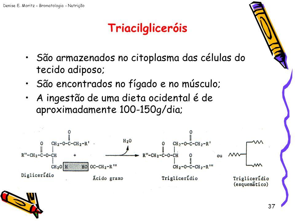 Denise E. Moritz – Bromatologia - Nutrição 37 Triacilgliceróis São armazenados no citoplasma das células do tecido adiposo; São encontrados no fígado