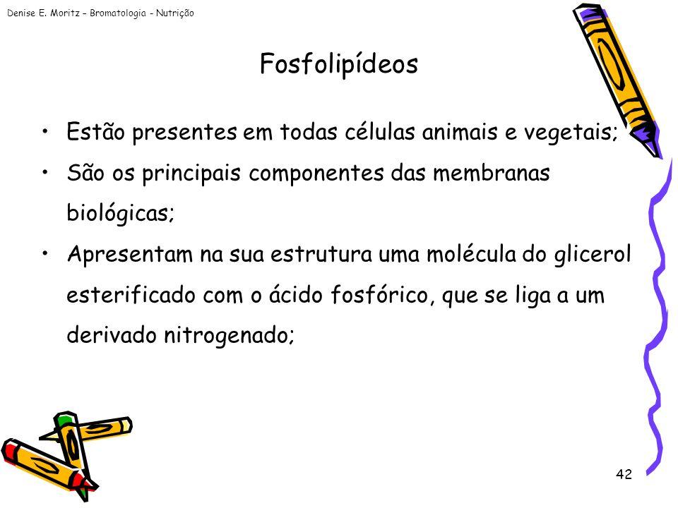 Denise E. Moritz – Bromatologia - Nutrição 42 Fosfolipídeos Estão presentes em todas células animais e vegetais; São os principais componentes das mem