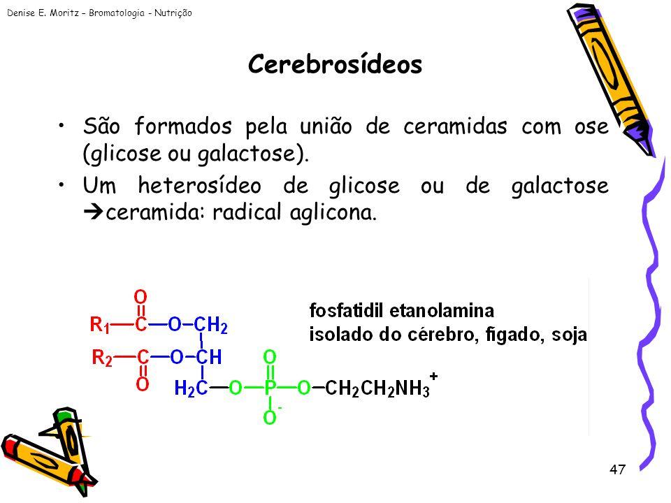Denise E. Moritz – Bromatologia - Nutrição 47 Cerebrosídeos São formados pela união de ceramidas com ose (glicose ou galactose). Um heterosídeo de gli