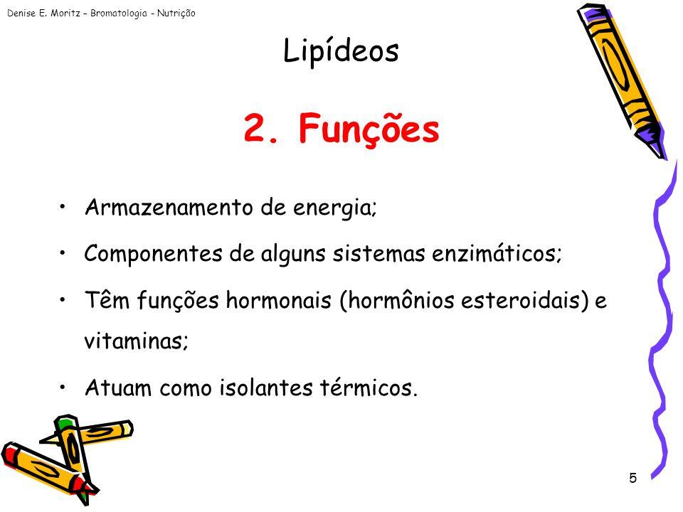 Denise E. Moritz – Bromatologia - Nutrição 5 2. Funções Armazenamento de energia; Componentes de alguns sistemas enzimáticos; Têm funções hormonais (h