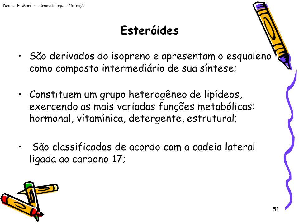 Denise E. Moritz – Bromatologia - Nutrição 51 Esteróides São derivados do isopreno e apresentam o esqualeno como composto intermediário de sua síntese