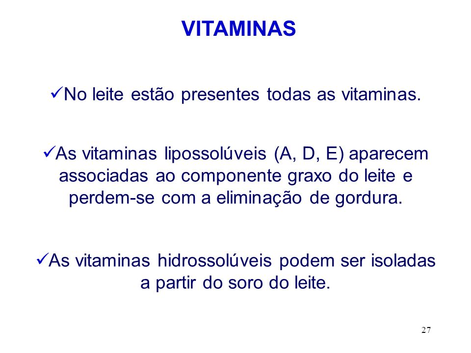 27 VITAMINAS No leite estão presentes todas as vitaminas. As vitaminas lipossolúveis (A, D, E) aparecem associadas ao componente graxo do leite e perd