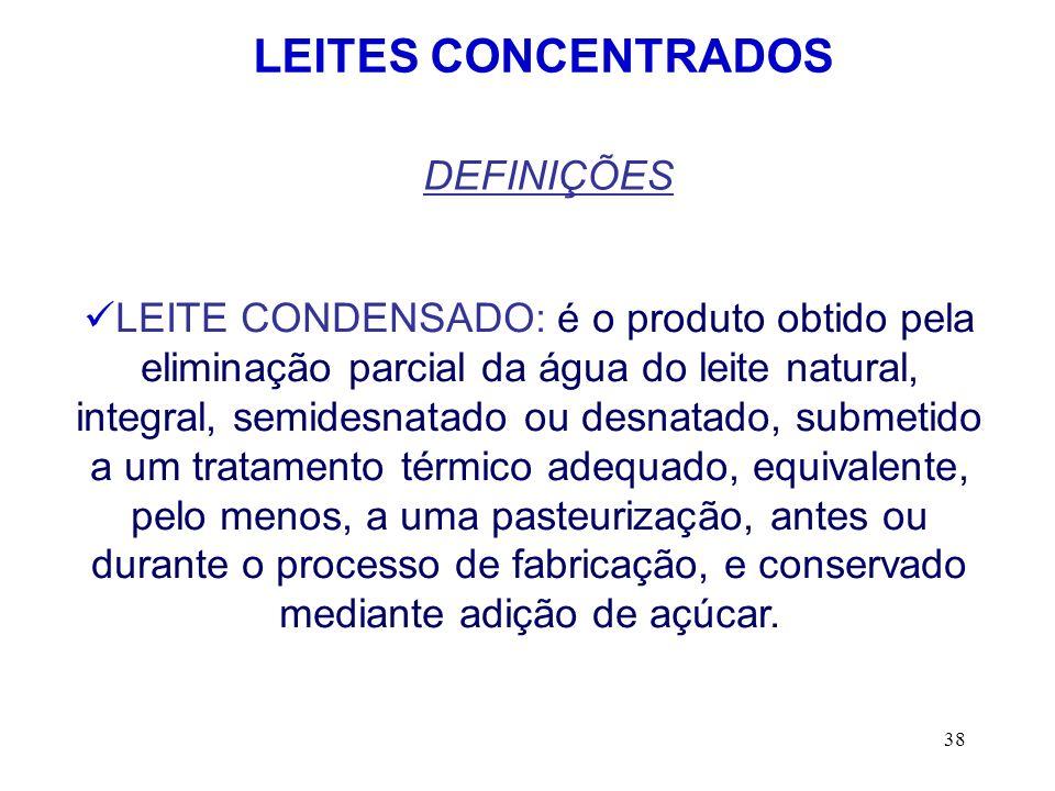 38 LEITES CONCENTRADOS DEFINIÇÕES LEITE CONDENSADO: é o produto obtido pela eliminação parcial da água do leite natural, integral, semidesnatado ou de