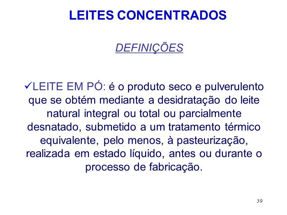 39 LEITES CONCENTRADOS DEFINIÇÕES LEITE EM PÓ: é o produto seco e pulverulento que se obtém mediante a desidratação do leite natural integral ou total
