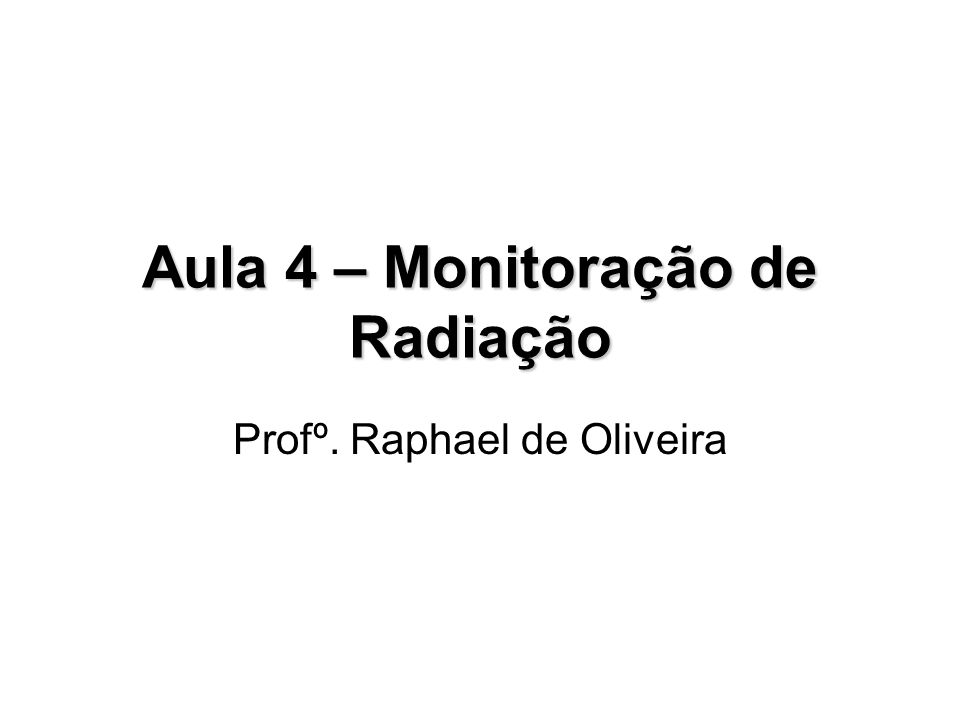 Aula 4 – Monitoração de Radiação Profº. Raphael de Oliveira