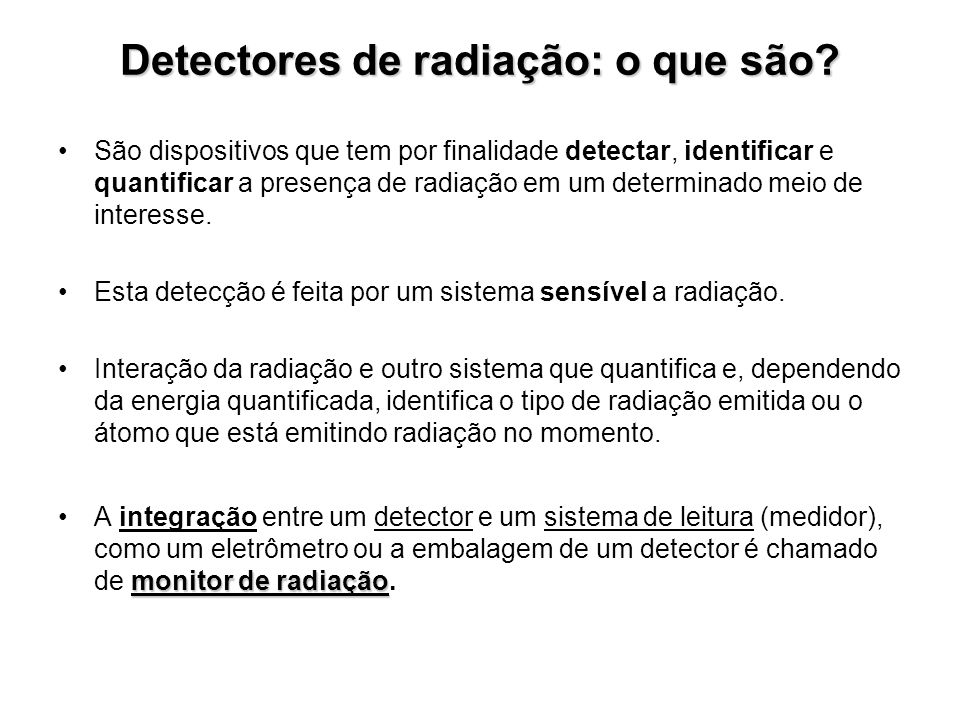 Detectores de radiação: o que são? São dispositivos que tem por finalidade detectar, identificar e quantificar a presença de radiação em um determinad