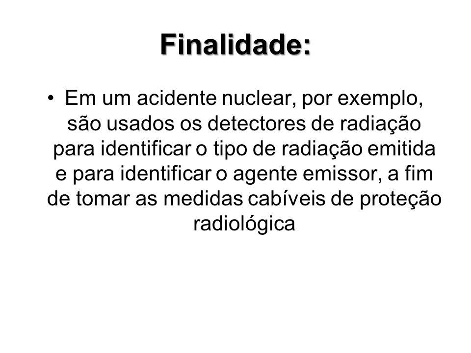 Finalidade: Em um acidente nuclear, por exemplo, são usados os detectores de radiação para identificar o tipo de radiação emitida e para identificar o agente emissor, a fim de tomar as medidas cabíveis de proteção radiológica