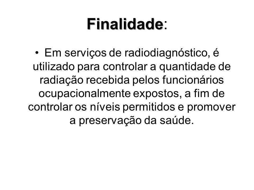 Finalidade Finalidade: Em serviços de radiodiagnóstico, é utilizado para controlar a quantidade de radiação recebida pelos funcionários ocupacionalmen