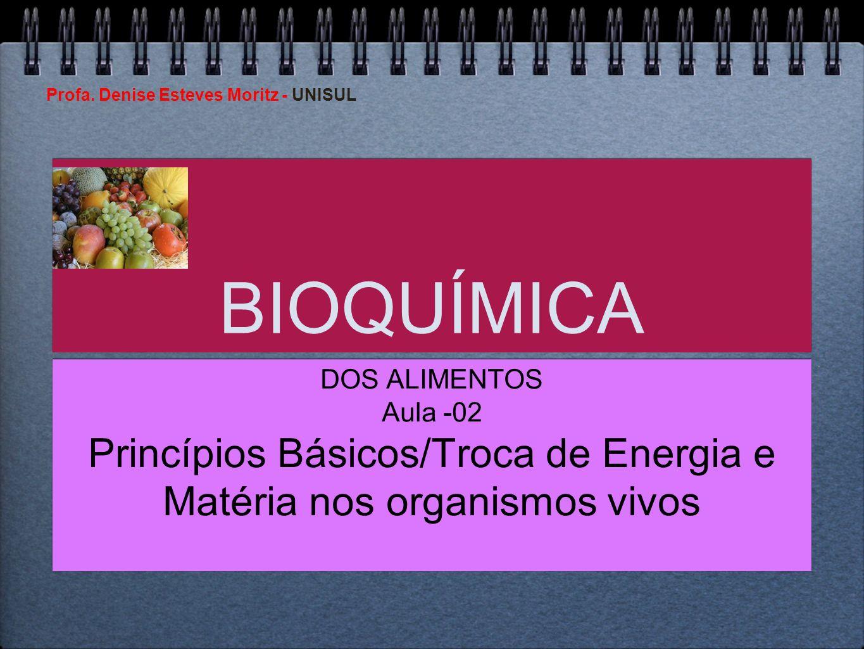 Profa. Denise Esteves Moritz - UNISUL BIOQUÍMICA DOS ALIMENTOS Aula -02 Princípios Básicos/Troca de Energia e Matéria nos organismos vivos DOS ALIMENT