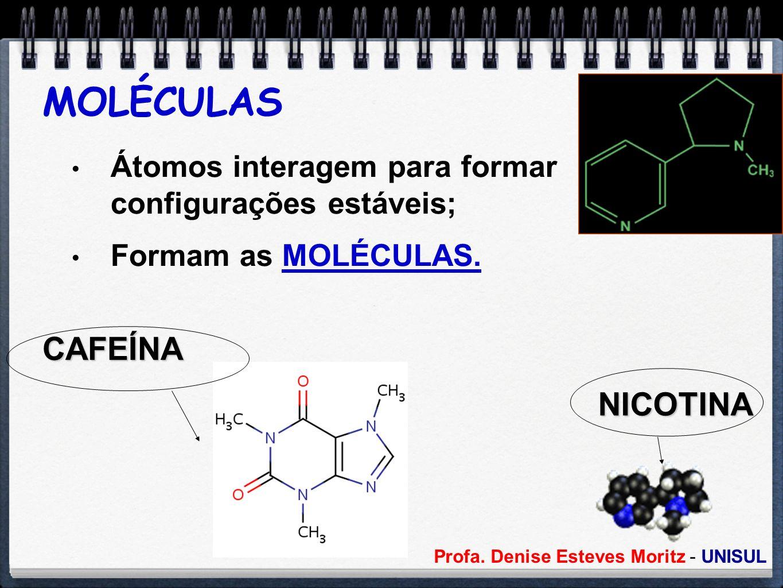 MOLÉCULAS Átomos interagem para formar configurações estáveis; Formam as MOLÉCULAS. CAFEÍNA NICOTINA