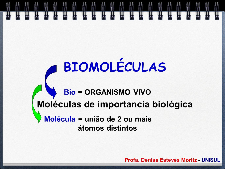 Profa. Denise Esteves Moritz - UNISUL BIOMOLÉCULAS Moléculas de importancia biológica Bio = ORGANISMO VIVO Molécula = união de 2 ou mais átomos distin