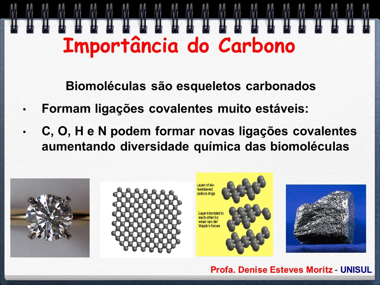 Profa. Denise Esteves Moritz - UNISUL Importância do Carbono Biomoléculas são esqueletos carbonados Formam ligações covalentes muito estáveis: C, O, H