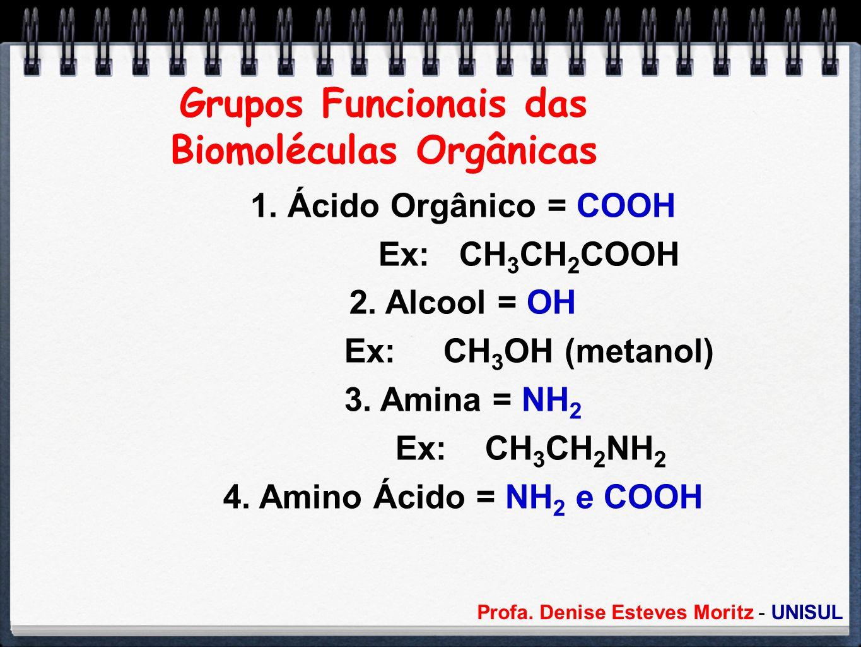 Profa. Denise Esteves Moritz - UNISUL Grupos Funcionais das Biomoléculas Orgânicas 1. Ácido Orgânico = COOH Ex: CH 3 CH 2 COOH 2. Alcool = OH Ex: CH 3