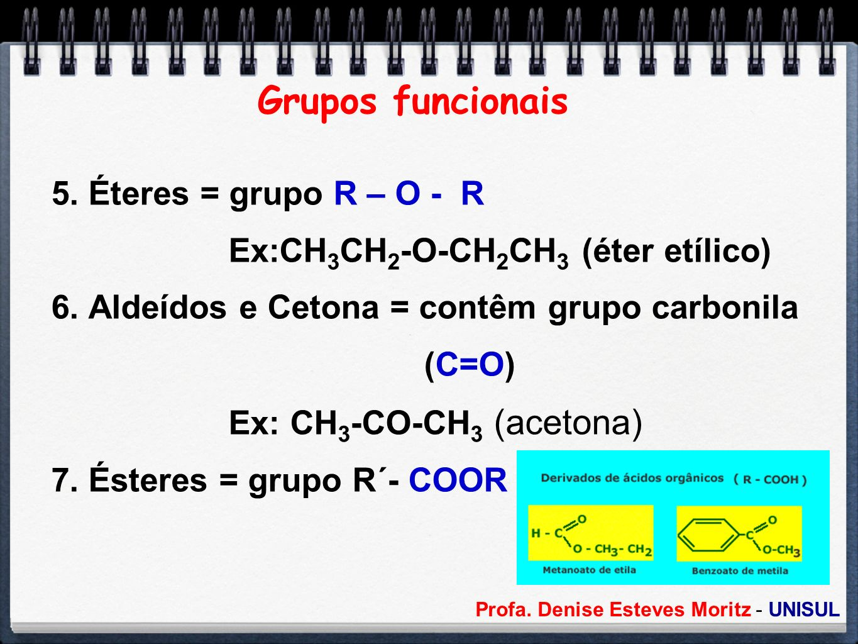 Profa. Denise Esteves Moritz - UNISUL Grupos funcionais 5. Éteres = grupo R – O - R Ex:CH 3 CH 2 -O-CH 2 CH 3 (éter etílico) 6. Aldeídos e Cetona = co