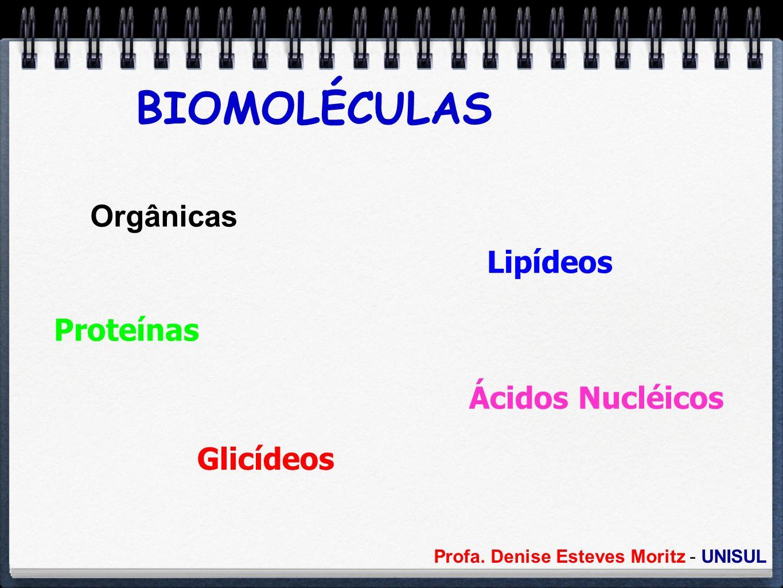 Profa. Denise Esteves Moritz - UNISUL BIOMOLÉCULAS Orgânicas Proteínas Glicídeos Lipídeos Ácidos Nucléicos