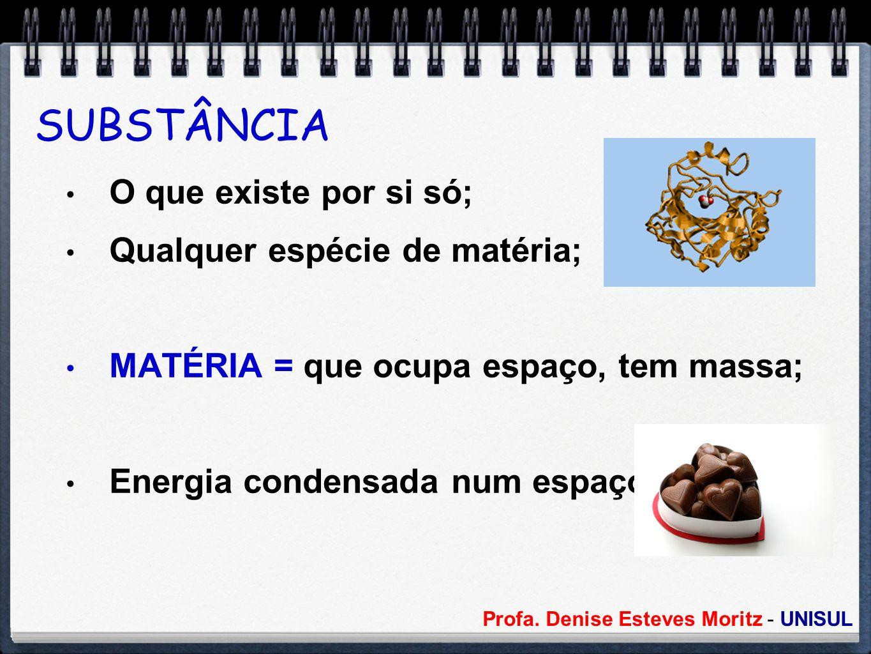 Profa. Denise Esteves Moritz - UNISUL SUBSTÂNCIA O que existe por si só; Qualquer espécie de matéria; MATÉRIA = que ocupa espaço, tem massa; Energia c