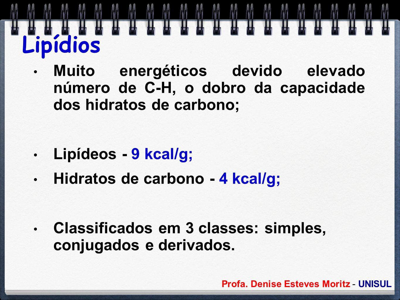 Profa. Denise Esteves Moritz - UNISUL Lipídios Muito energéticos devido elevado número de C-H, o dobro da capacidade dos hidratos de carbono; Lipídeos