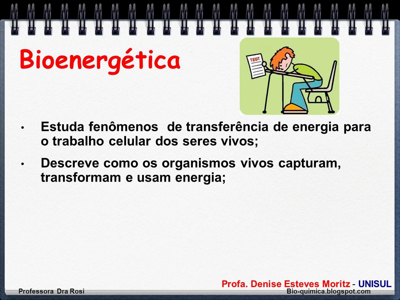 Profa. Denise Esteves Moritz - UNISUL Bioenergética Estuda fenômenos de transferência de energia para o trabalho celular dos seres vivos; Descreve com