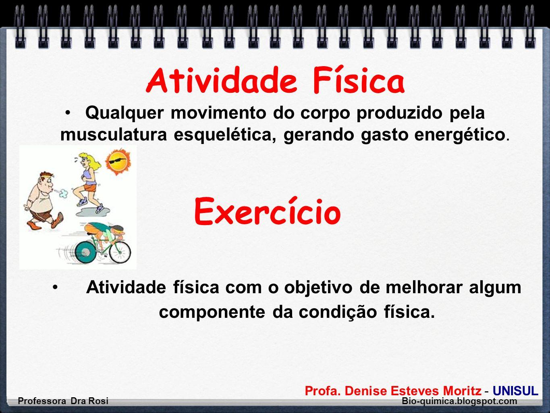 Profa. Denise Esteves Moritz - UNISUL Atividade Física Qualquer movimento do corpo produzido pela musculatura esquelética, gerando gasto energético. P