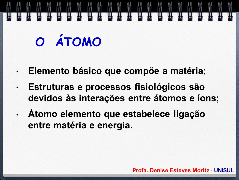 Profa. Denise Esteves Moritz - UNISUL O ÁTOMO Elemento básico que compõe a matéria; Estruturas e processos fisiológicos são devidos às interações entr