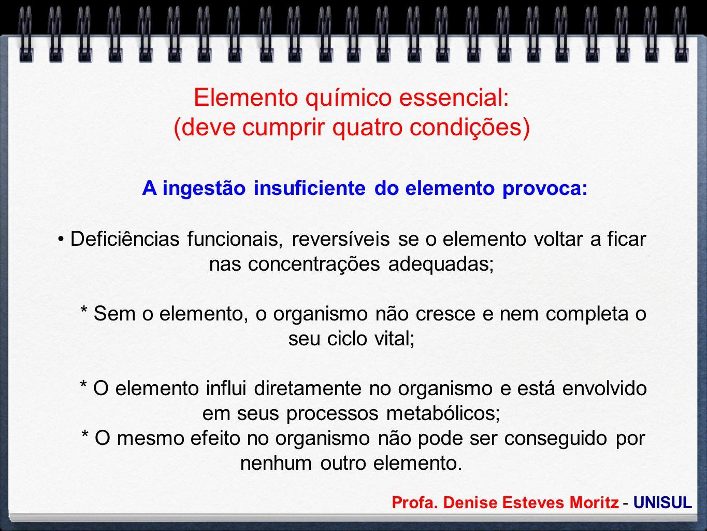 Elemento químico essencial: (deve cumprir quatro condições) A ingestão insuficiente do elemento provoca: Deficiências funcionais, reversíveis se o ele