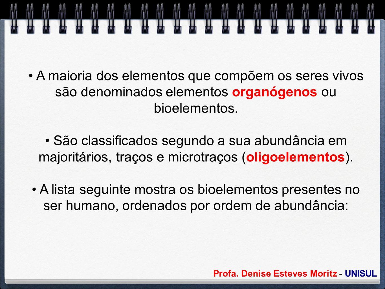 Profa. Denise Esteves Moritz - UNISUL A maioria dos elementos que compõem os seres vivos são denominados elementos organógenos ou bioelementos. São cl