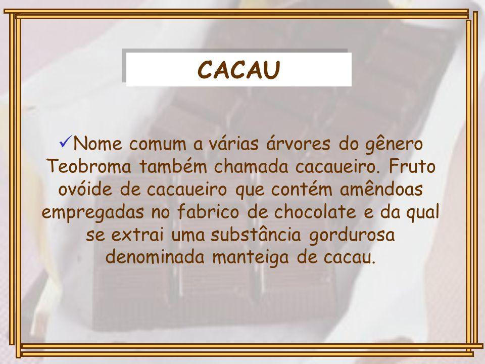CACAU Nome comum a várias árvores do gênero Teobroma também chamada cacaueiro. Fruto ovóide de cacaueiro que contém amêndoas empregadas no fabrico de