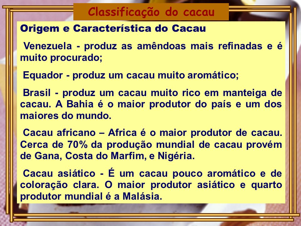 Origem e Característica do Cacau Venezuela - produz as amêndoas mais refinadas e é muito procurado; Equador - produz um cacau muito aromático; Brasil