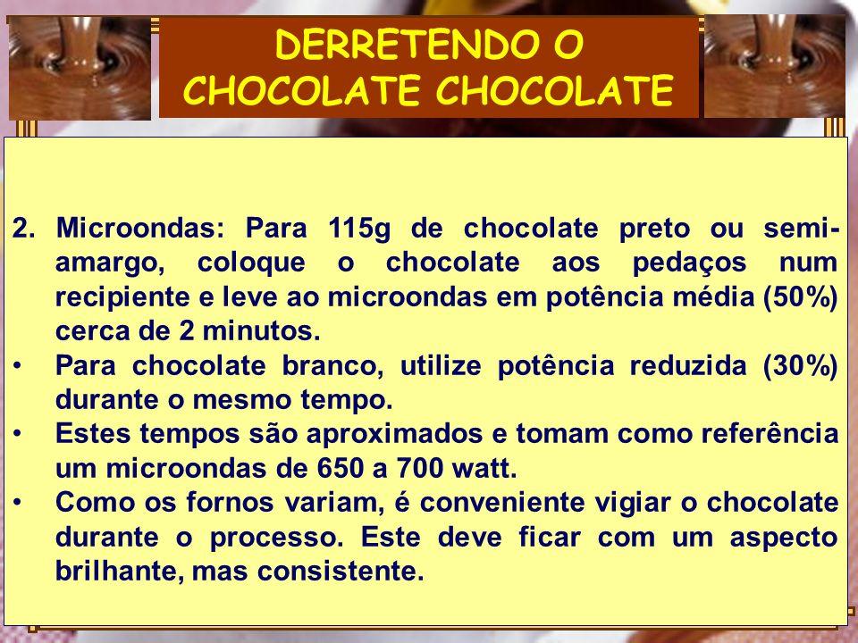 DERRETENDO O CHOCOLATE CHOCOLATE 2. Microondas: Para 115g de chocolate preto ou semi- amargo, coloque o chocolate aos pedaços num recipiente e leve ao
