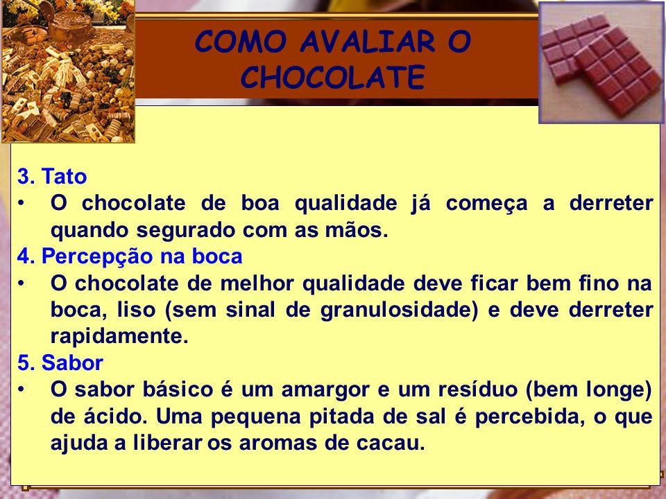 COMO AVALIAR O CHOCOLATE 3. Tato O chocolate de boa qualidade já começa a derreter quando segurado com as mãos. 4. Percepção na boca O chocolate de me