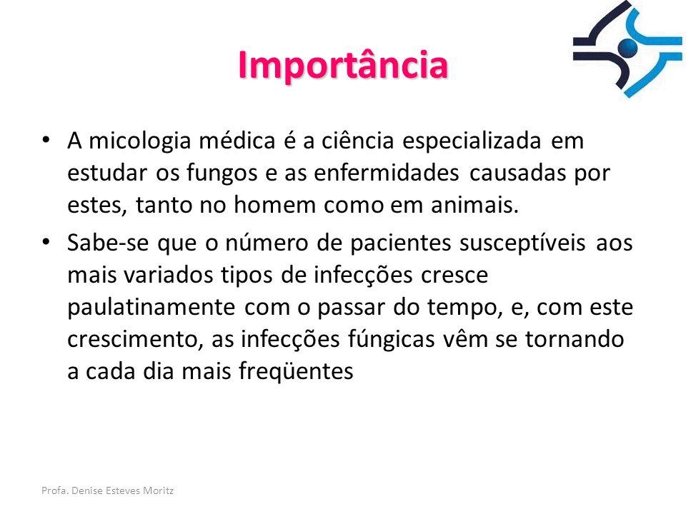 Profa. Denise Esteves Moritz Importância A micologia médica é a ciência especializada em estudar os fungos e as enfermidades causadas por estes, tanto
